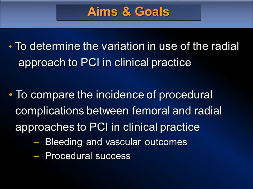 Aims & Goals To determine the variation in use of the radial To determine the variation in use of the radial approach to PCI in clinical practice approach to PCI in clinical practice To compare the incidence of procedural To compare the incidence of procedural complications between femoral and radial complications between femoral and radial approaches to PCI in clinical practice approaches to PCI in clinical practice –Bleeding and vascular outcomes –Procedural success