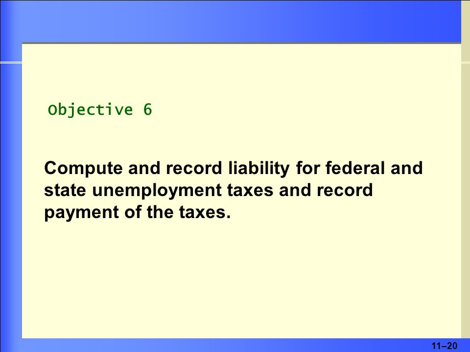 11–20 Objective 6 Compute and record liability for federal and state unemployment taxes and record payment of the taxes.