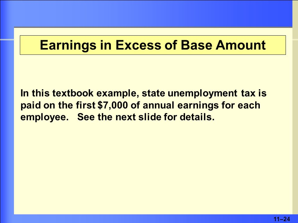 11–24 Earnings in Excess of Base Amount In this textbook example, state unemployment tax is paid on the first $7,000 of annual earnings for each employee.