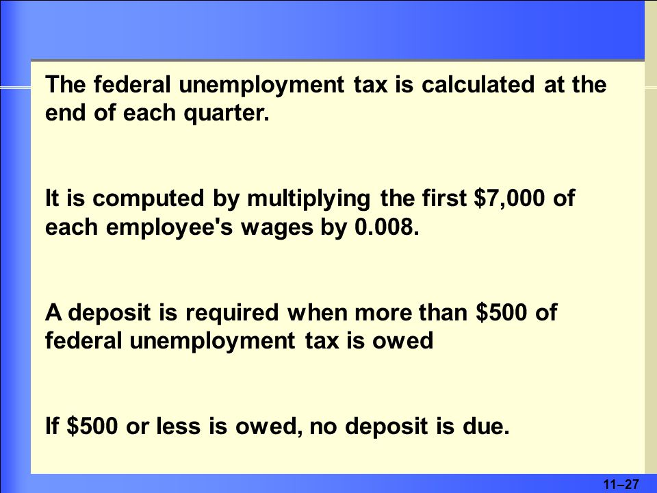 11–27 The federal unemployment tax is calculated at the end of each quarter.