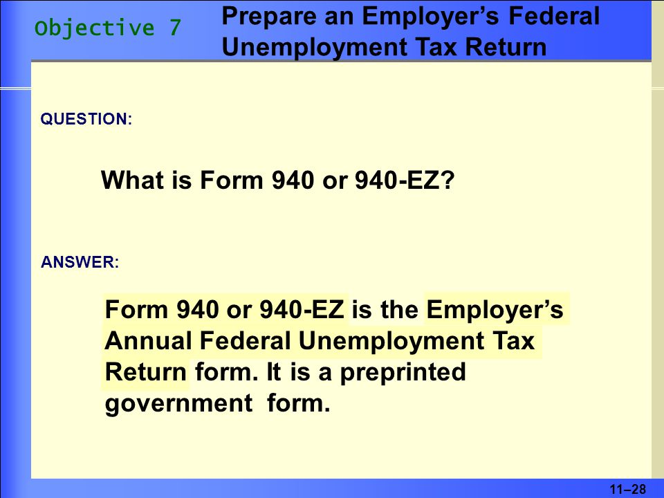 11–28 ANSWER: Form 940 or 940-EZ is the Employer's Annual Federal Unemployment Tax Return form.