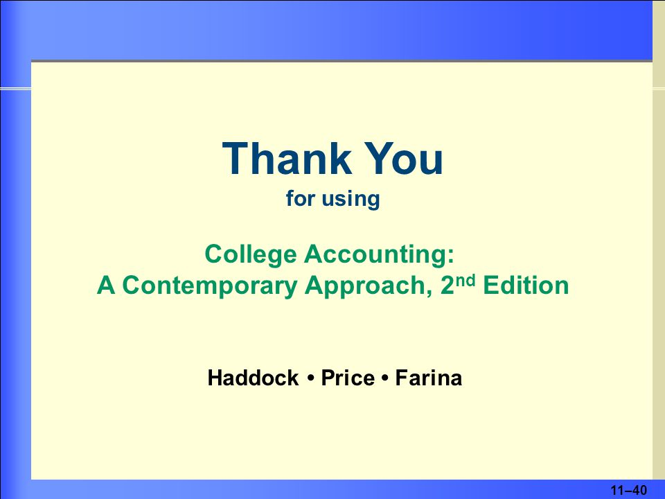 11–40 Thank You for using College Accounting: A Contemporary Approach, 2 nd Edition Haddock Price Farina