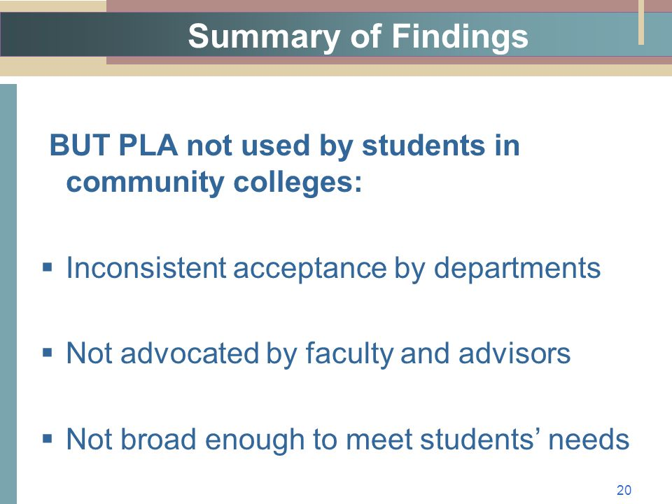 Summary of Findings BUT PLA not used by students in community colleges:  Inconsistent acceptance by departments  Not advocated by faculty and advisors  Not broad enough to meet students' needs 20