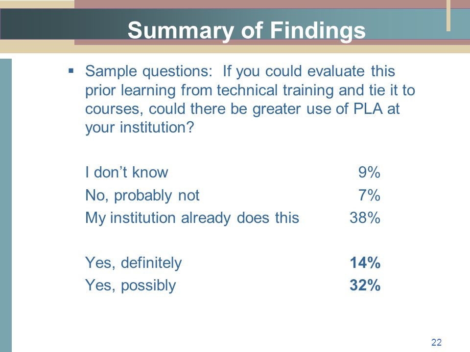 Summary of Findings  Sample questions: If you could evaluate this prior learning from technical training and tie it to courses, could there be greater use of PLA at your institution.