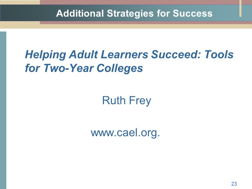 Additional Strategies for Success Helping Adult Learners Succeed: Tools for Two-Year Colleges Ruth Frey