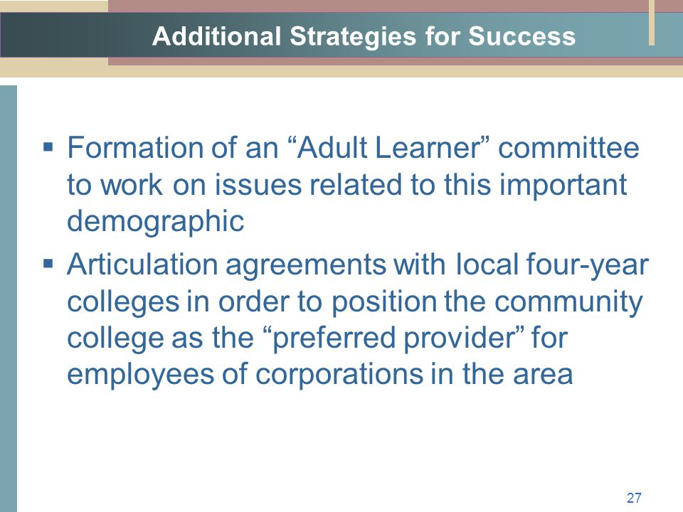 Additional Strategies for Success  Formation of an Adult Learner committee to work on issues related to this important demographic  Articulation agreements with local four-year colleges in order to position the community college as the preferred provider for employees of corporations in the area 27