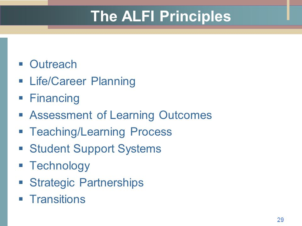 The ALFI Principles  Outreach  Life/Career Planning  Financing  Assessment of Learning Outcomes  Teaching/Learning Process  Student Support Systems  Technology  Strategic Partnerships  Transitions 29