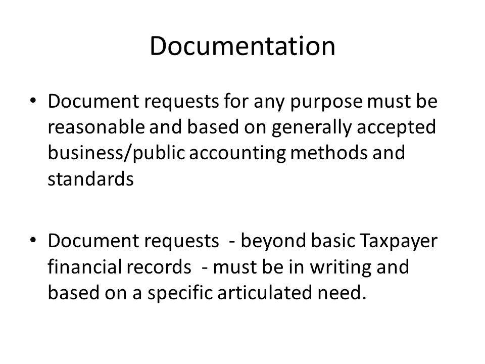 Documentation Document requests for any purpose must be reasonable and based on generally accepted business/public accounting methods and standards Document requests - beyond basic Taxpayer financial records - must be in writing and based on a specific articulated need.