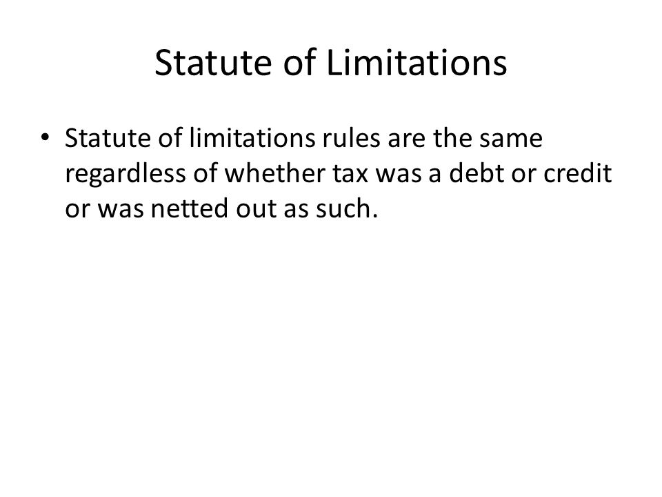 Statute of Limitations Statute of limitations rules are the same regardless of whether tax was a debt or credit or was netted out as such.