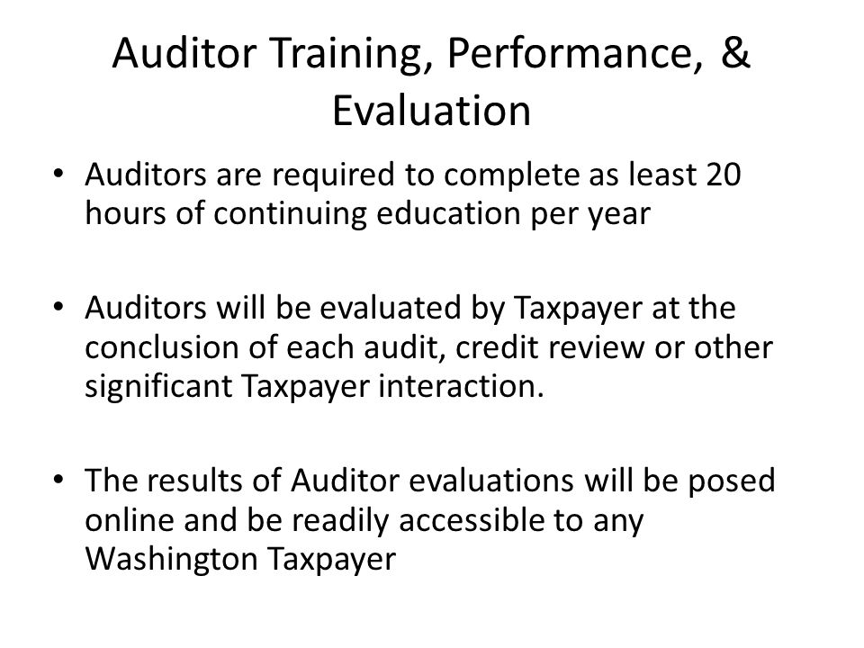 Auditor Training, Performance, & Evaluation Auditors are required to complete as least 20 hours of continuing education per year Auditors will be evaluated by Taxpayer at the conclusion of each audit, credit review or other significant Taxpayer interaction.