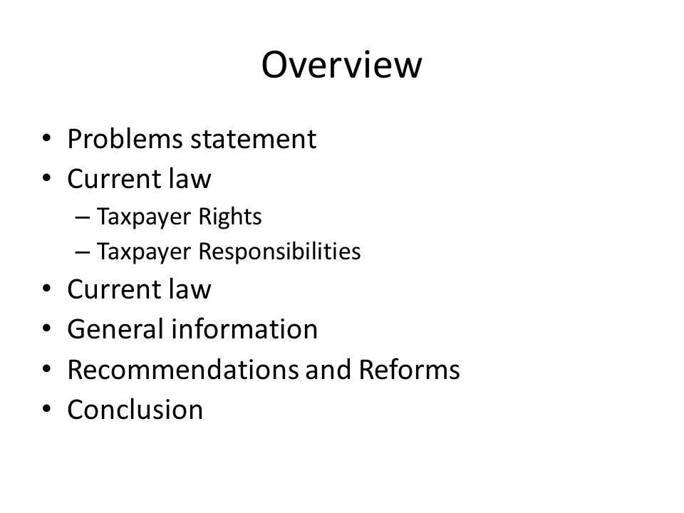Overview Problems statement Current law – Taxpayer Rights – Taxpayer Responsibilities Current law General information Recommendations and Reforms Conclusion
