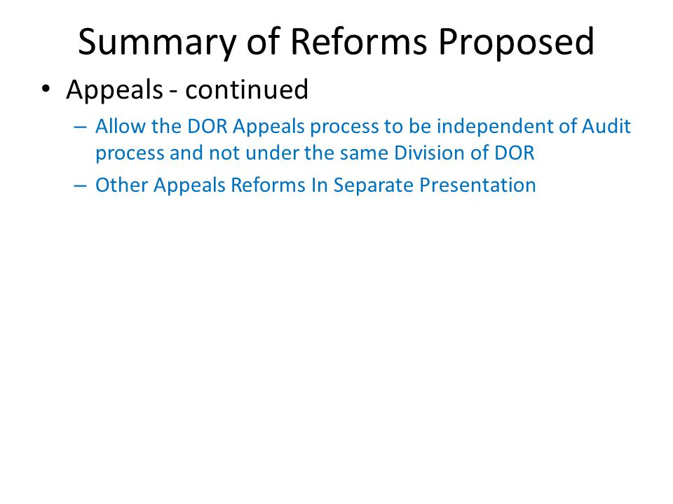 Summary of Reforms Proposed Appeals - continued – Allow the DOR Appeals process to be independent of Audit process and not under the same Division of DOR – Other Appeals Reforms In Separate Presentation