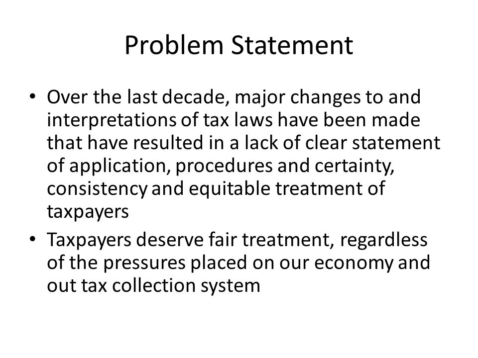 Problem Statement Over the last decade, major changes to and interpretations of tax laws have been made that have resulted in a lack of clear statement of application, procedures and certainty, consistency and equitable treatment of taxpayers Taxpayers deserve fair treatment, regardless of the pressures placed on our economy and out tax collection system