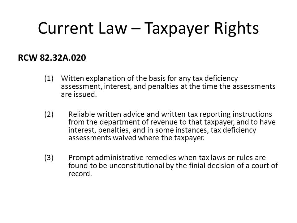 Current Law – Taxpayer Rights RCW 82.32A.020 (1)Witten explanation of the basis for any tax deficiency assessment, interest, and penalties at the time the assessments are issued.