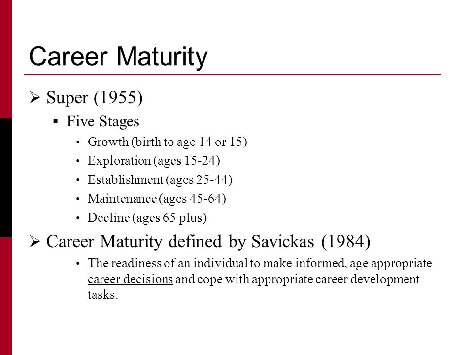 Career Maturity  Super (1955)  Five Stages Growth (birth to age 14 or 15) Exploration (ages 15-24) Establishment (ages 25-44) Maintenance (ages 45-64) Decline (ages 65 plus)  Career Maturity defined by Savickas (1984) The readiness of an individual to make informed, age appropriate career decisions and cope with appropriate career development tasks.