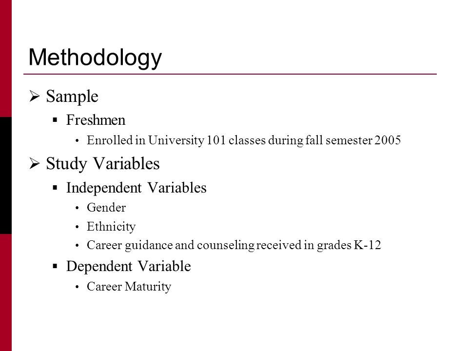 Methodology  Sample  Freshmen Enrolled in University 101 classes during fall semester 2005  Study Variables  Independent Variables Gender Ethnicity Career guidance and counseling received in grades K-12  Dependent Variable Career Maturity