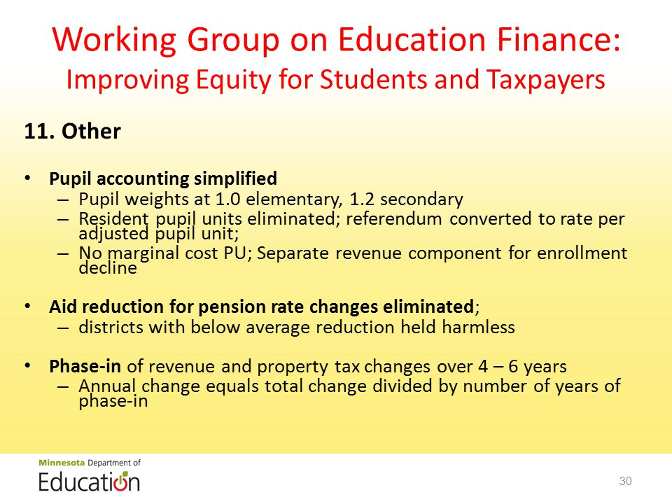 Working Group on Education Finance: Improving Equity for Students and Taxpayers 11.Other Pupil accounting simplified – Pupil weights at 1.0 elementary, 1.2 secondary – Resident pupil units eliminated; referendum converted to rate per adjusted pupil unit; – No marginal cost PU; Separate revenue component for enrollment decline Aid reduction for pension rate changes eliminated; – districts with below average reduction held harmless Phase-in of revenue and property tax changes over 4 – 6 years – Annual change equals total change divided by number of years of phase-in 30