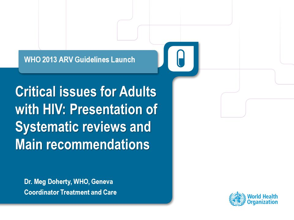 Critical issues for Adults with HIV: Presentation of Systematic reviews and Main recommendations WHO 2013 ARV Guidelines Launch Dr.
