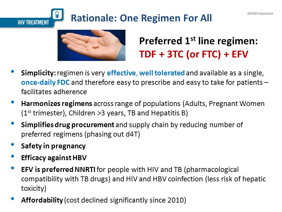 Rationale: One Regimen For All Simplicity: regimen is very effective, well tolerated and available as a single, once-daily FDC and therefore easy to prescribe and easy to take for patients – facilitates adherence Harmonizes regimens across range of populations (Adults, Pregnant Women (1 st trimester), Children >3 years, TB and Hepatitis B) Simplifies drug procurement and supply chain by reducing number of preferred regimens (phasing out d4T) Safety in pregnancy Efficacy against HBV EFV is preferred NNRTI for people with HIV and TB (pharmacological compatibility with TB drugs) and HIV and HBV coinfection (less risk of hepatic toxicity) Affordability (cost declined significantly since 2010) Preferred 1 st line regimen: TDF + 3TC (or FTC) + EFV