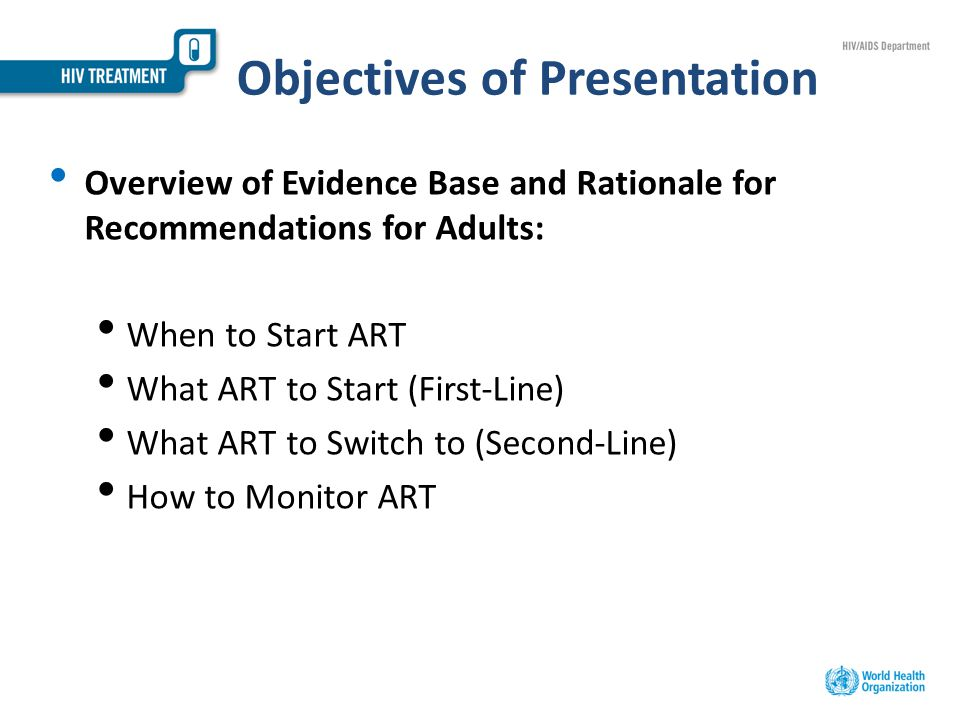 Objectives of Presentation Overview of Evidence Base and Rationale for Recommendations for Adults: When to Start ART What ART to Start (First-Line) What ART to Switch to (Second-Line) How to Monitor ART