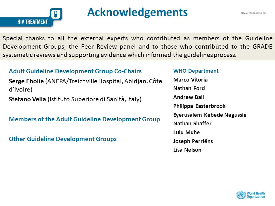 Acknowledgements Adult Guideline Development Group Co-Chairs Serge Eholie (ANEPA/Treichville Hospital, Abidjan, Côte d'Ivoire) Stefano Vella (Istituto Superiore di Sanità, Italy) Members of the Adult Guideline Development Group Other Guideline Development Groups Special thanks to all the external experts who contributed as members of the Guideline Development Groups, the Peer Review panel and to those who contributed to the GRADE systematic reviews and supporting evidence which informed the guidelines process.