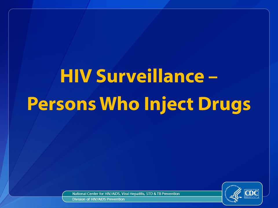 HIV Surveillance – Persons Who Inject Drugs National Center for HIV/AIDS, Viral Hepatitis, STD & TB Prevention Division of HIV/AIDS Prevention