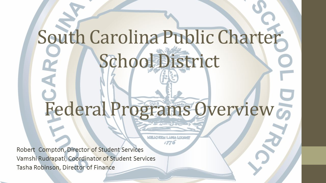 South Carolina Public Charter School District Federal Programs Overview Robert Compton, Director of Student Services Vamshi Rudrapati, Coordinator of Student Services Tasha Robinson, Director of Finance