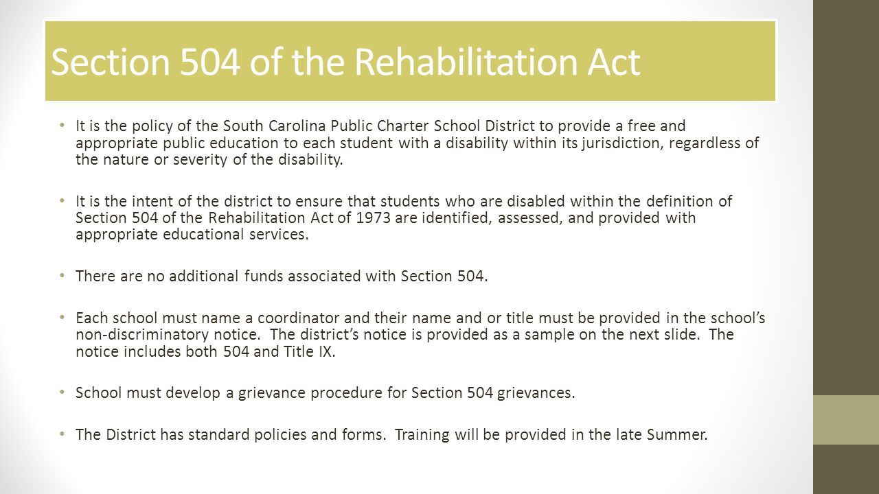 Section 504 of the Rehabilitation Act It is the policy of the South Carolina Public Charter School District to provide a free and appropriate public education to each student with a disability within its jurisdiction, regardless of the nature or severity of the disability.