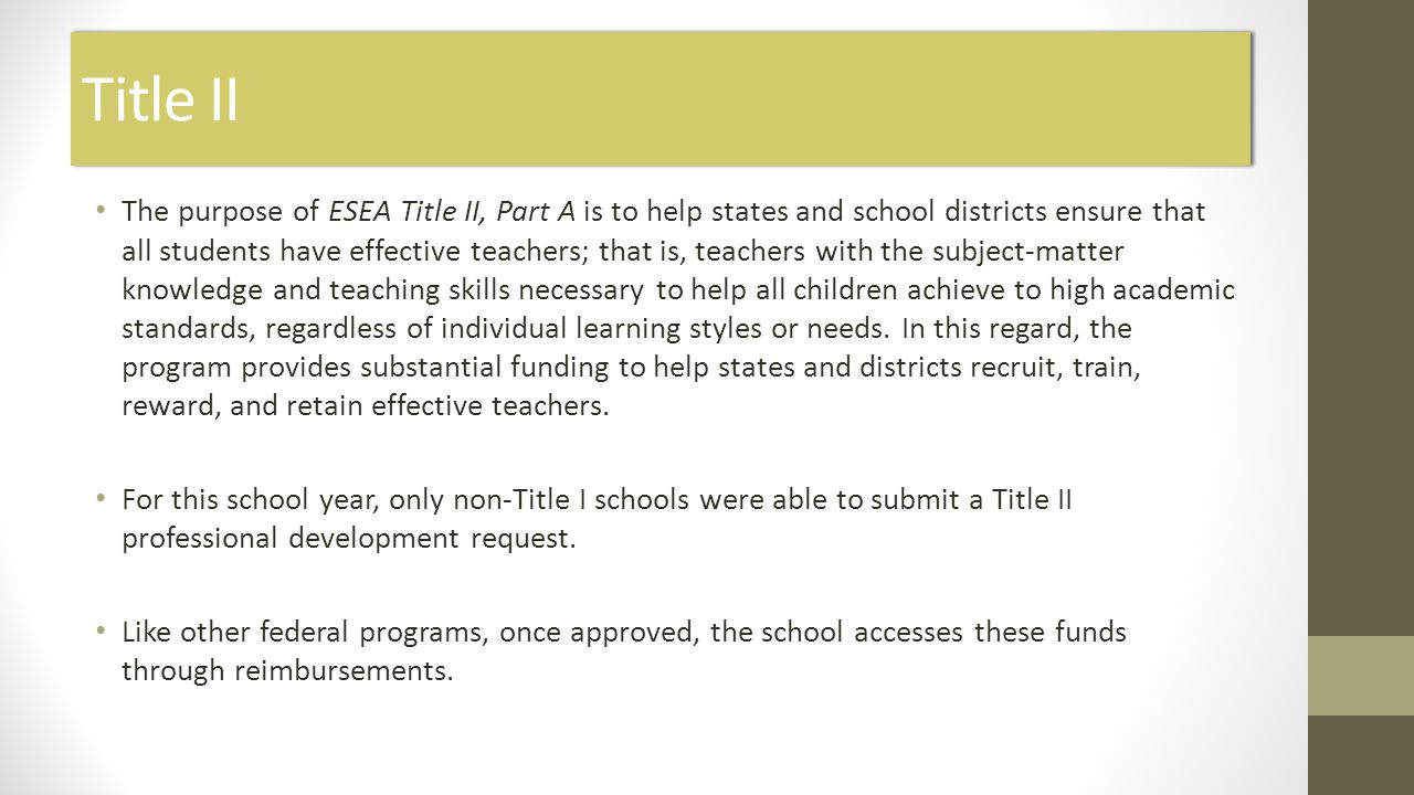 Title II The purpose of ESEA Title II, Part A is to help states and school districts ensure that all students have effective teachers; that is, teachers with the subject-matter knowledge and teaching skills necessary to help all children achieve to high academic standards, regardless of individual learning styles or needs.