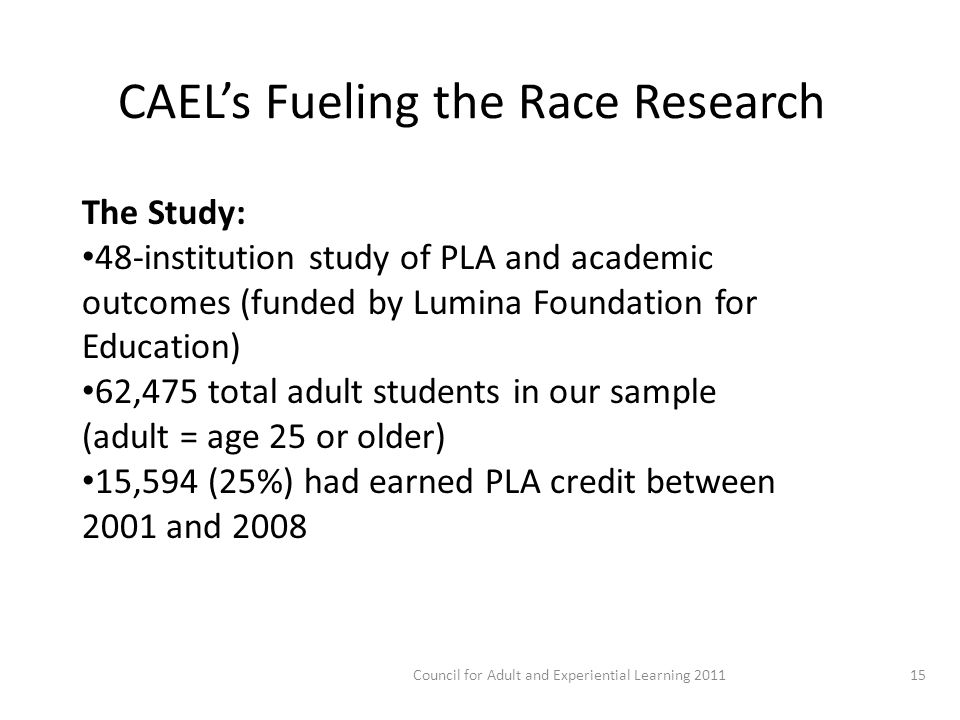 CAEL's Fueling the Race Research The Study: 48-institution study of PLA and academic outcomes (funded by Lumina Foundation for Education) 62,475 total adult students in our sample (adult = age 25 or older) 15,594 (25%) had earned PLA credit between 2001 and Council for Adult and Experiential Learning 2011