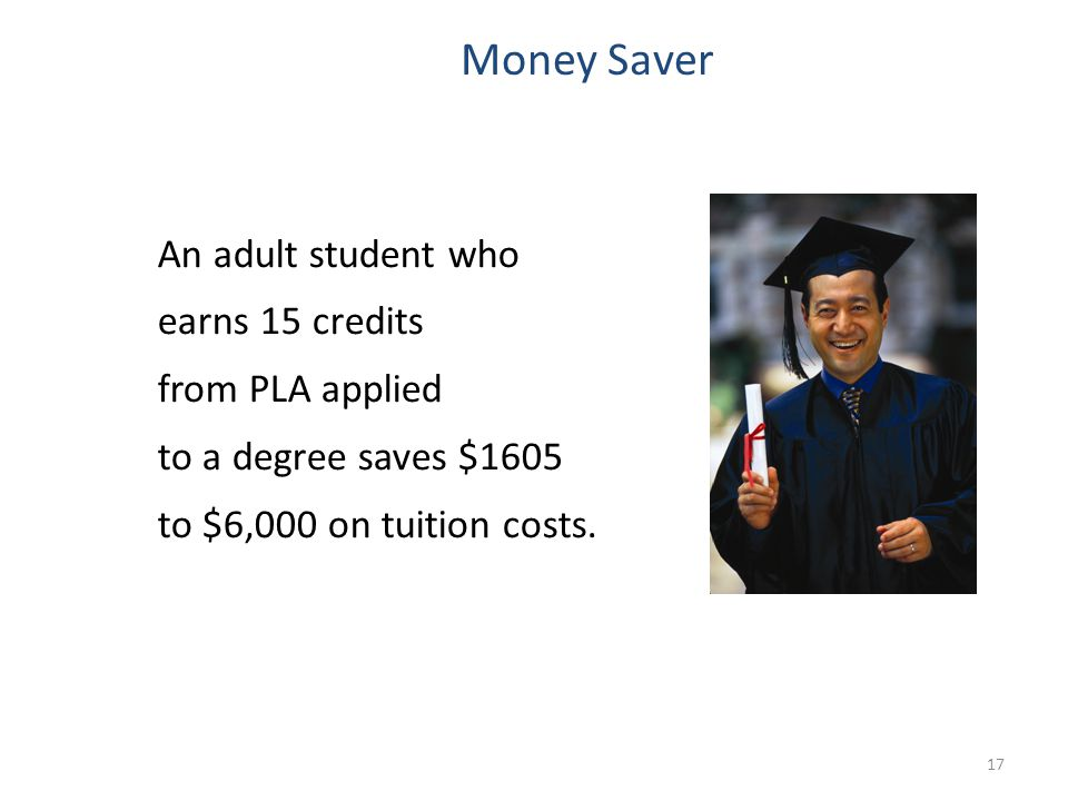 Money Saver An adult student who earns 15 credits from PLA applied to a degree saves $1605 to $6,000 on tuition costs.