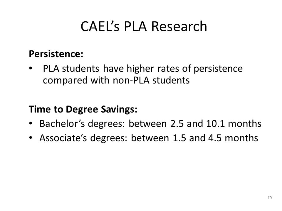 Persistence: PLA students have higher rates of persistence compared with non-PLA students Time to Degree Savings: Bachelor's degrees: between 2.5 and 10.1 months Associate's degrees: between 1.5 and 4.5 months 19 CAEL's PLA Research
