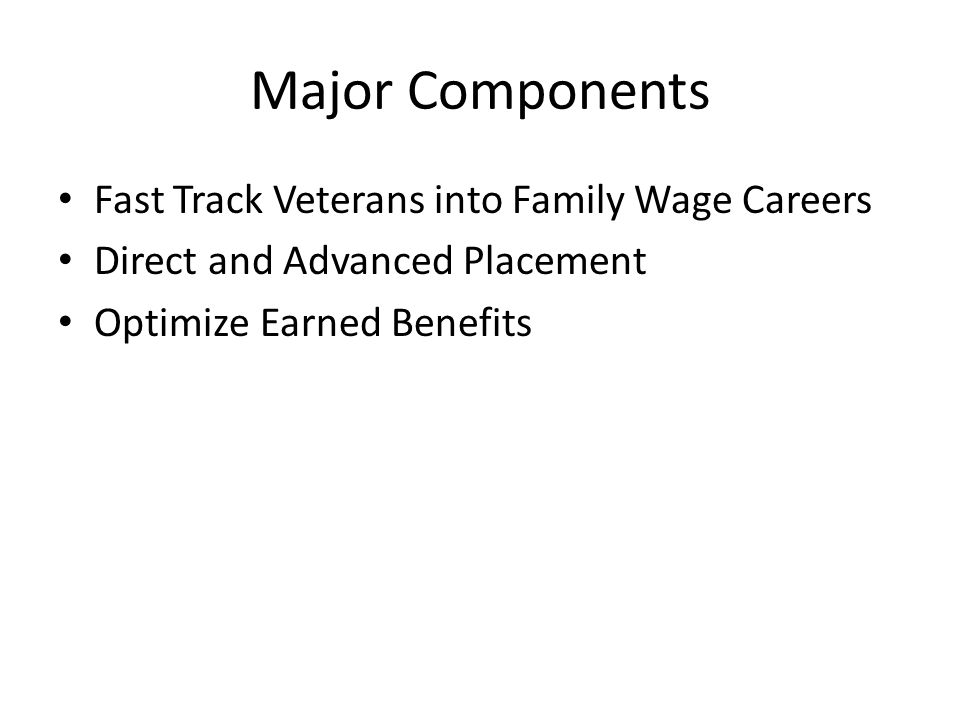 Fast Track Veterans into Family Wage Careers Direct and Advanced Placement Optimize Earned Benefits Major Components