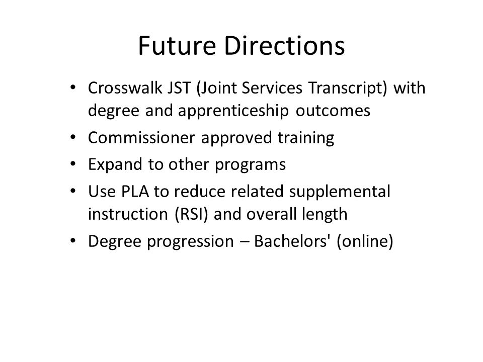 Crosswalk JST (Joint Services Transcript) with degree and apprenticeship outcomes Commissioner approved training Expand to other programs Use PLA to reduce related supplemental instruction (RSI) and overall length Degree progression – Bachelors (online) Future Directions