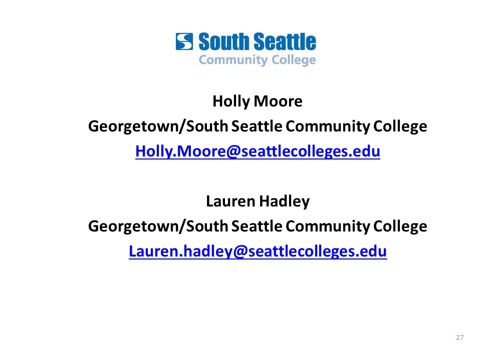 Holly Moore Georgetown/South Seattle Community College Lauren Hadley Georgetown/South Seattle Community College 27