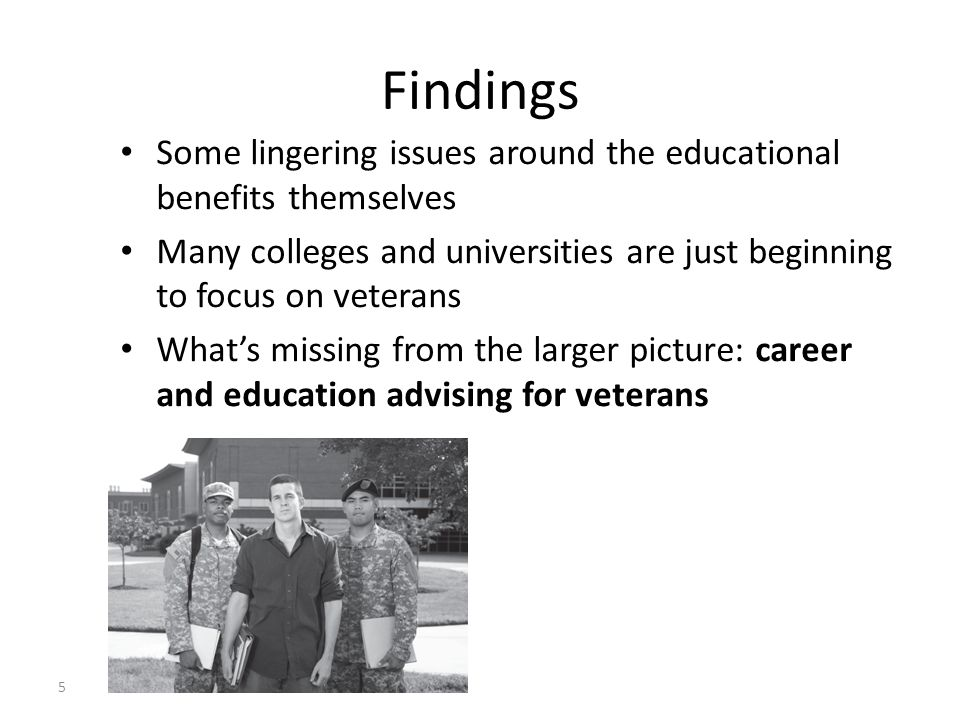 Some lingering issues around the educational benefits themselves Many colleges and universities are just beginning to focus on veterans What's missing from the larger picture: career and education advising for veterans 5 Findings