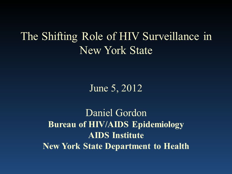 The Shifting Role of HIV Surveillance in New York State June 5, 2012 Daniel Gordon Bureau of HIV/AIDS Epidemiology AIDS Institute New York State Department to Health