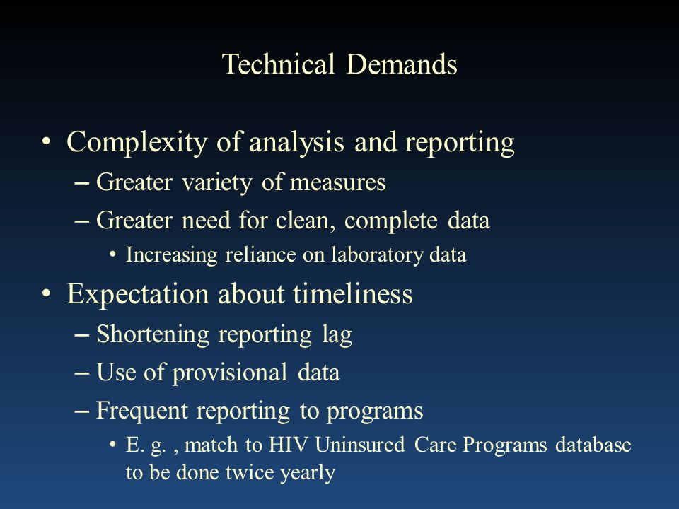 Technical Demands Complexity of analysis and reporting – Greater variety of measures – Greater need for clean, complete data Increasing reliance on laboratory data Expectation about timeliness – Shortening reporting lag – Use of provisional data – Frequent reporting to programs E.