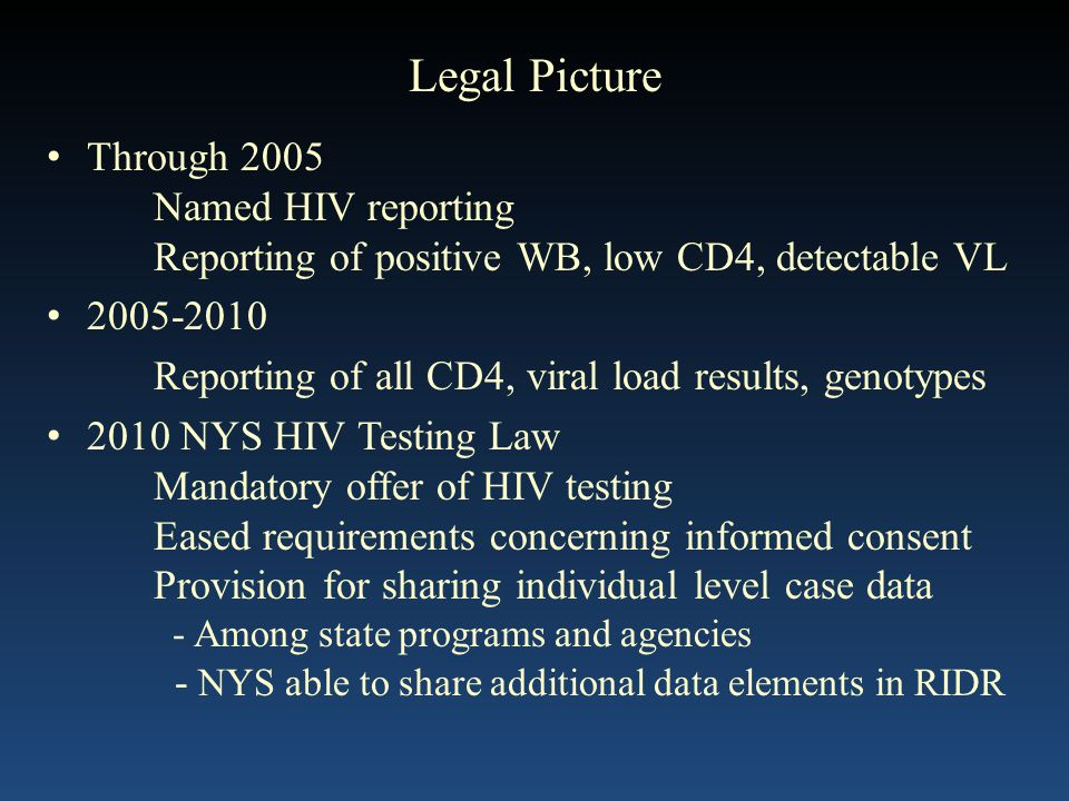 Legal Picture Through 2005 Named HIV reporting Reporting of positive WB, low CD4, detectable VL Reporting of all CD4, viral load results, genotypes 2010 NYS HIV Testing Law Mandatory offer of HIV testing Eased requirements concerning informed consent Provision for sharing individual level case data - Among state programs and agencies - NYS able to share additional data elements in RIDR