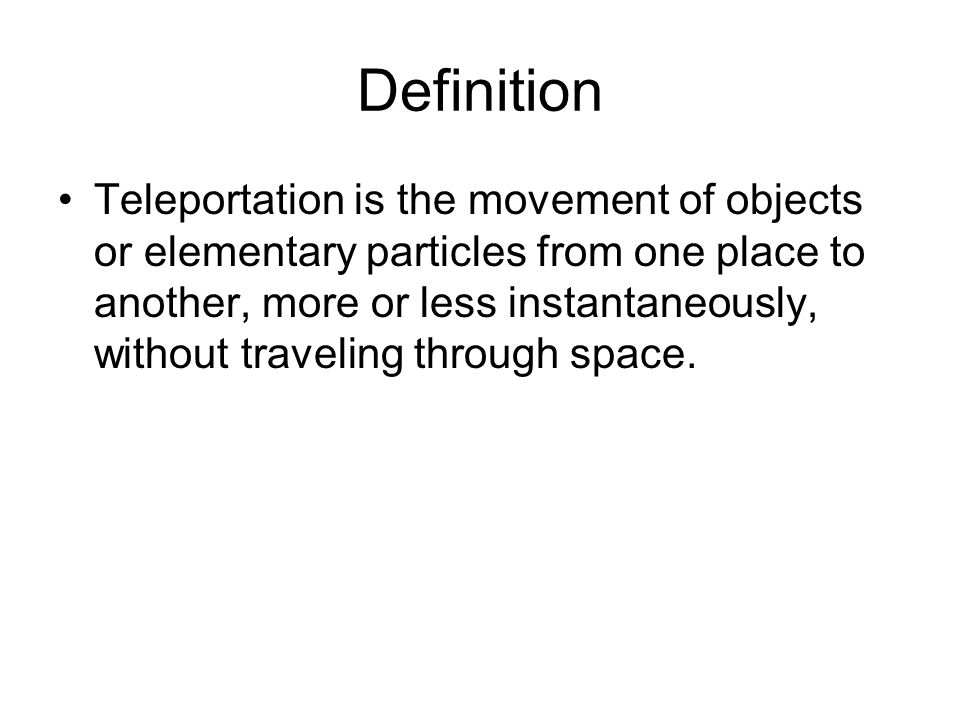 Definition Teleportation is the movement of objects or elementary particles from one place to another, more or less instantaneously, without traveling through space.