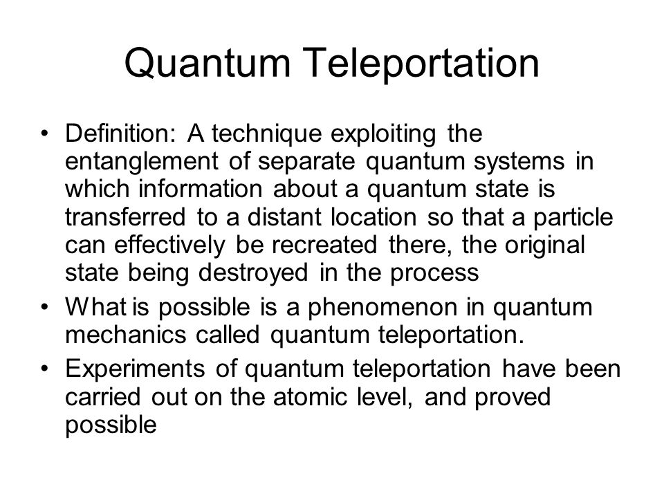 Quantum Teleportation Definition: A technique exploiting the entanglement of separate quantum systems in which information about a quantum state is transferred to a distant location so that a particle can effectively be recreated there, the original state being destroyed in the process What is possible is a phenomenon in quantum mechanics called quantum teleportation.