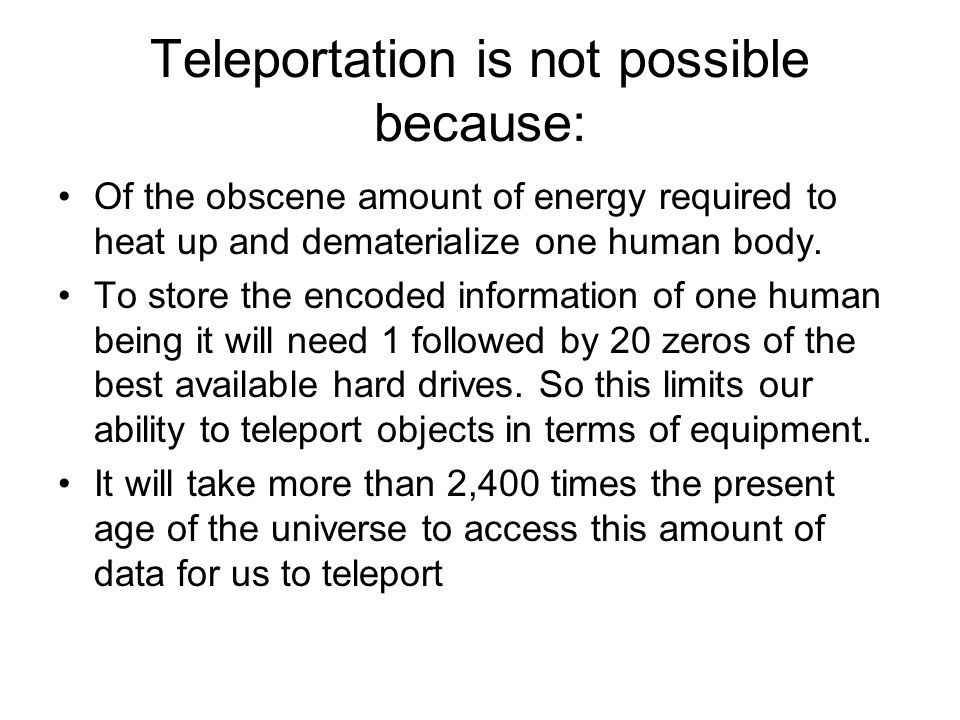 Teleportation is not possible because: Of the obscene amount of energy required to heat up and dematerialize one human body.