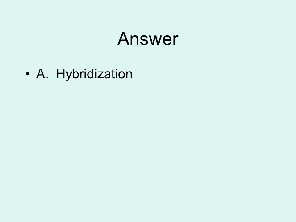 Answer A. Hybridization