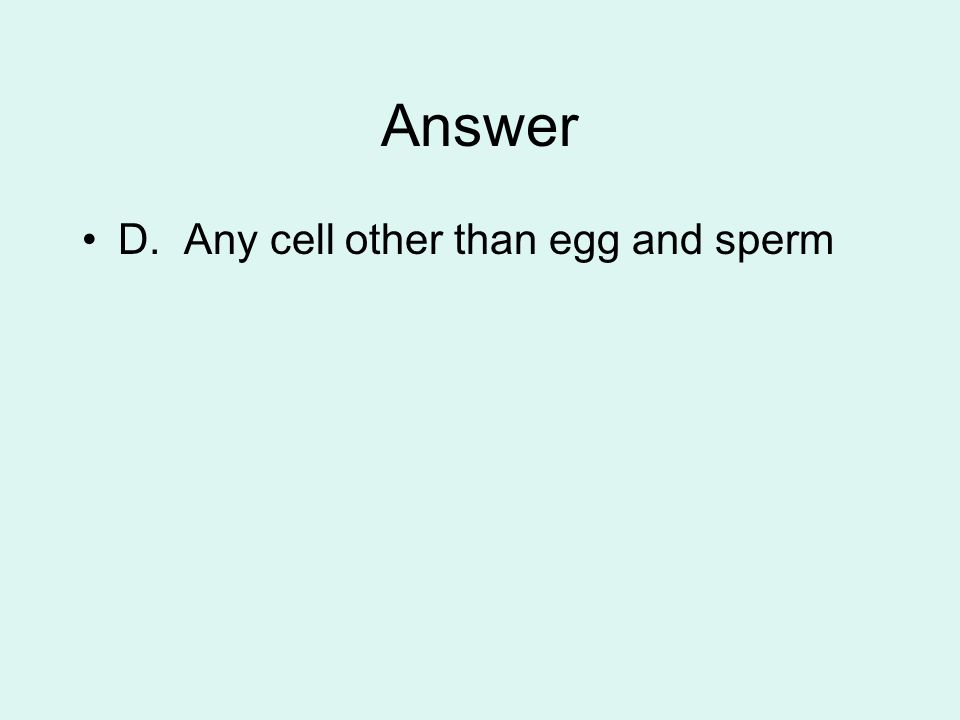 Answer D. Any cell other than egg and sperm