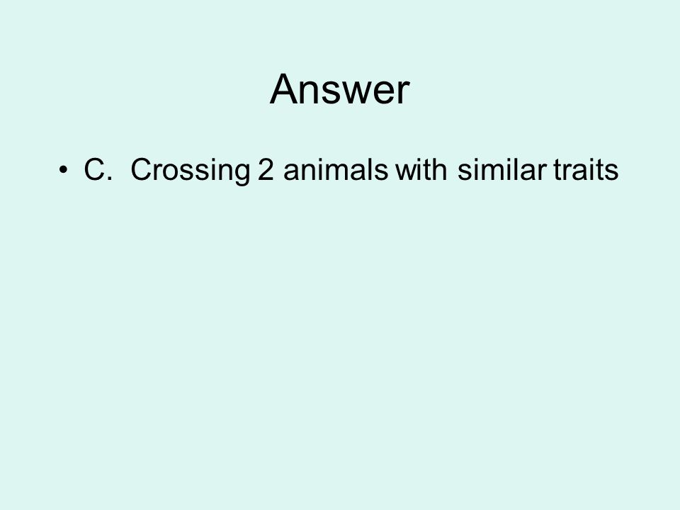 Answer C. Crossing 2 animals with similar traits