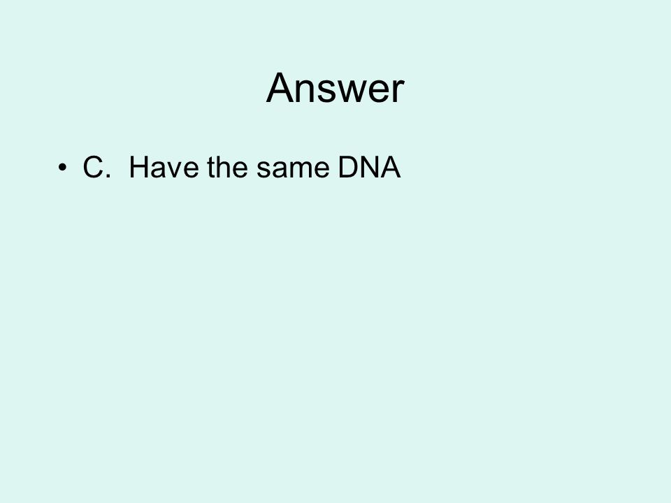 Answer C. Have the same DNA
