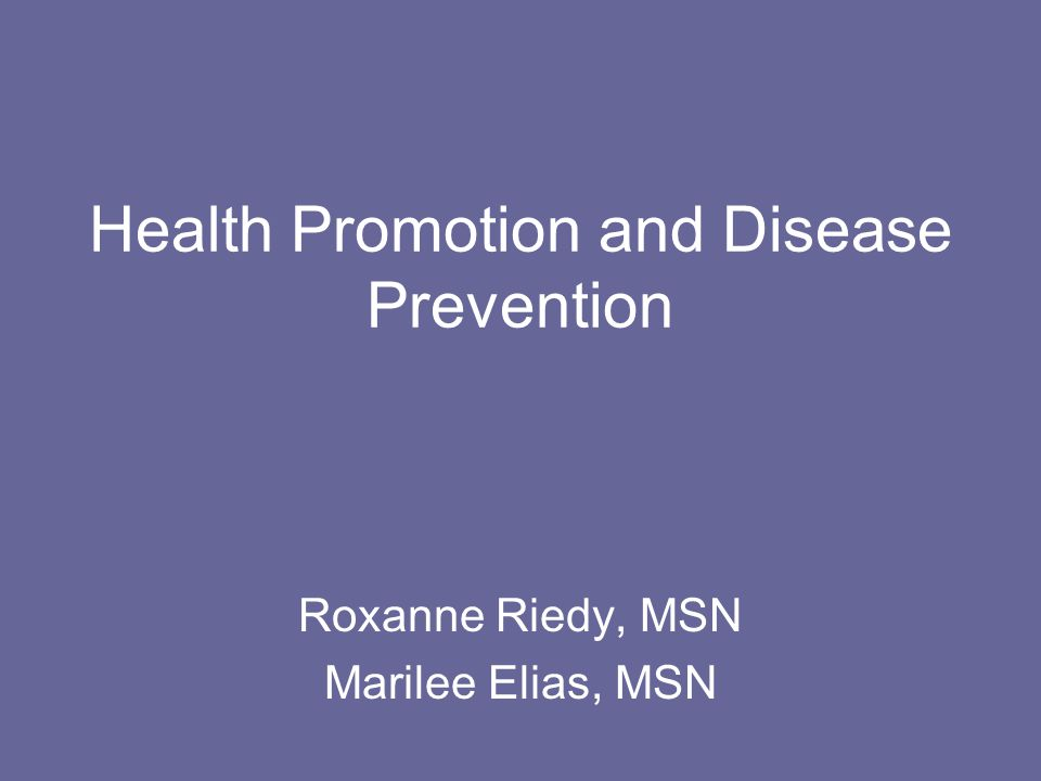 Health Promotion and Disease Prevention Roxanne Riedy, MSN Marilee Elias, MSN