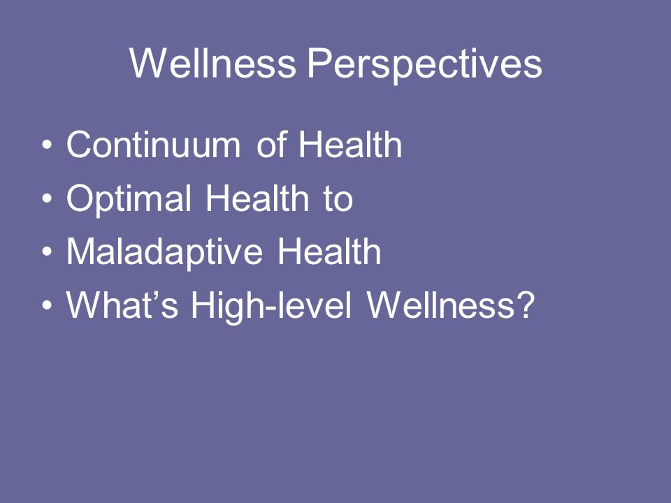 Wellness Perspectives Continuum of Health Optimal Health to Maladaptive Health What's High-level Wellness