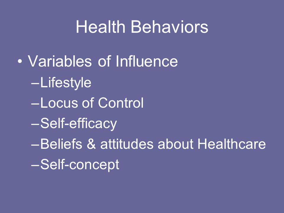 Health Behaviors Variables of Influence –Lifestyle –Locus of Control –Self-efficacy –Beliefs & attitudes about Healthcare –Self-concept