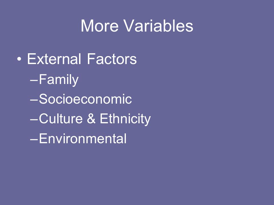 More Variables External Factors –Family –Socioeconomic –Culture & Ethnicity –Environmental